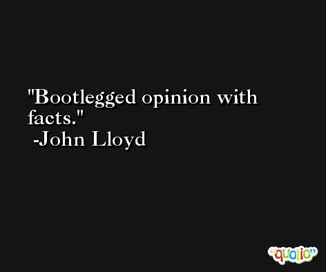 Bootlegged opinion with facts. -John Lloyd