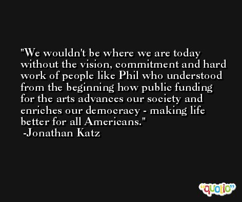 We wouldn't be where we are today without the vision, commitment and hard work of people like Phil who understood from the beginning how public funding for the arts advances our society and enriches our democracy - making life better for all Americans. -Jonathan Katz
