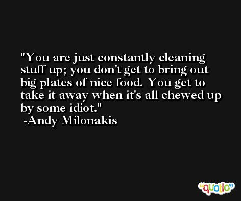 You are just constantly cleaning stuff up; you don't get to bring out big plates of nice food. You get to take it away when it's all chewed up by some idiot. -Andy Milonakis