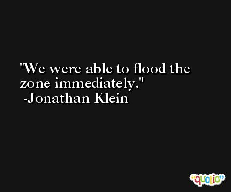 We were able to flood the zone immediately. -Jonathan Klein