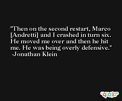 Then on the second restart, Marco [Andretti] and I crashed in turn six. He moved me over and then he hit me. He was being overly defensive. -Jonathan Klein