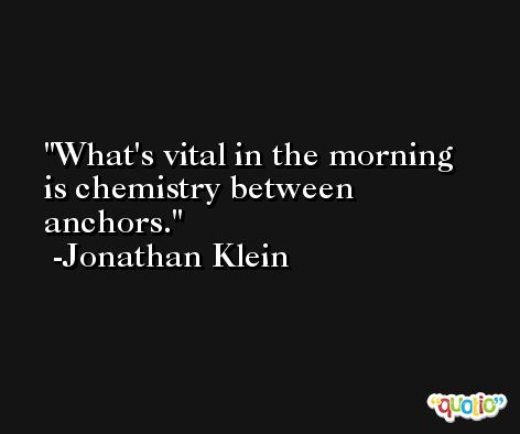 What's vital in the morning is chemistry between anchors. -Jonathan Klein