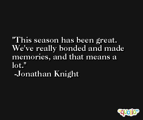 This season has been great. We've really bonded and made memories, and that means a lot. -Jonathan Knight
