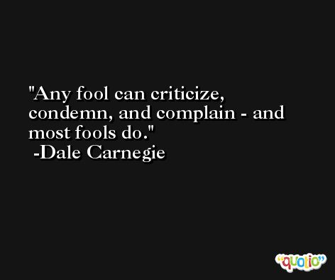 Any fool can criticize, condemn, and complain - and most fools do. -Dale Carnegie