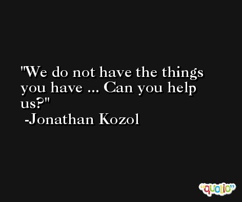 We do not have the things you have ... Can you help us? -Jonathan Kozol