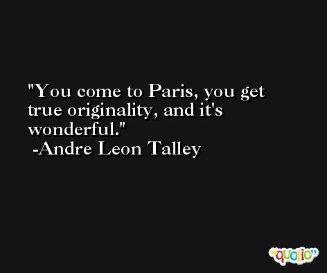 You come to Paris, you get true originality, and it's wonderful. -Andre Leon Talley