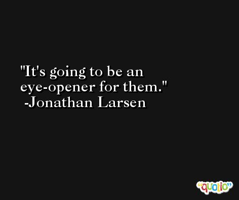 It's going to be an eye-opener for them. -Jonathan Larsen