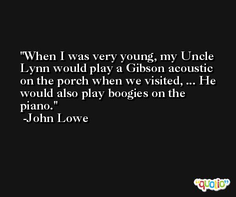 When I was very young, my Uncle Lynn would play a Gibson acoustic on the porch when we visited, ... He would also play boogies on the piano. -John Lowe