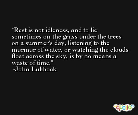 Rest is not idleness, and to lie sometimes on the grass under the trees on a summer's day, listening to the murmur of water, or watching the clouds float across the sky, is by no means a waste of time. -John Lubbock