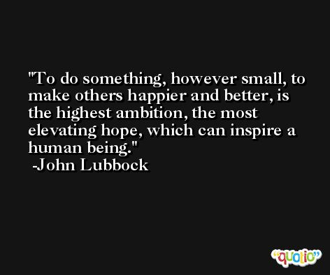 To do something, however small, to make others happier and better, is the highest ambition, the most elevating hope, which can inspire a human being. -John Lubbock
