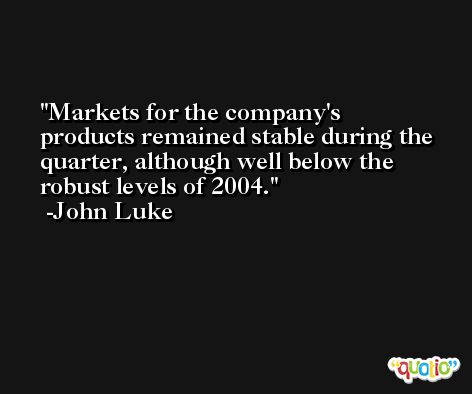 Markets for the company's products remained stable during the quarter, although well below the robust levels of 2004. -John Luke