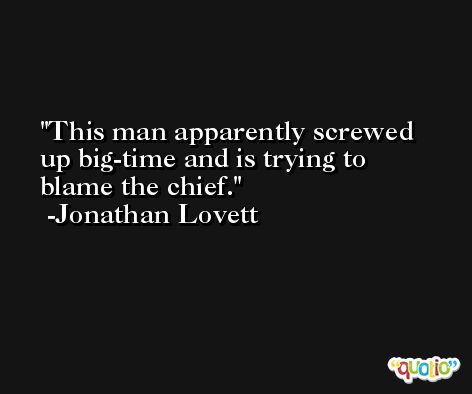 This man apparently screwed up big-time and is trying to blame the chief. -Jonathan Lovett