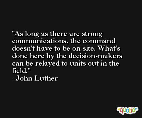 As long as there are strong communications, the command doesn't have to be on-site. What's done here by the decision-makers can be relayed to units out in the field. -John Luther
