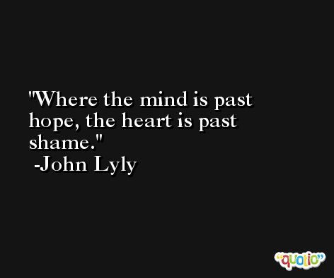 Where the mind is past hope, the heart is past shame. -John Lyly