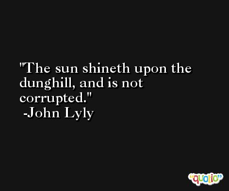 The sun shineth upon the dunghill, and is not corrupted. -John Lyly