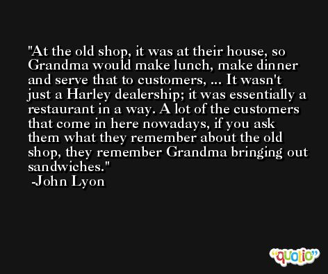 At the old shop, it was at their house, so Grandma would make lunch, make dinner and serve that to customers, ... It wasn't just a Harley dealership; it was essentially a restaurant in a way. A lot of the customers that come in here nowadays, if you ask them what they remember about the old shop, they remember Grandma bringing out sandwiches. -John Lyon