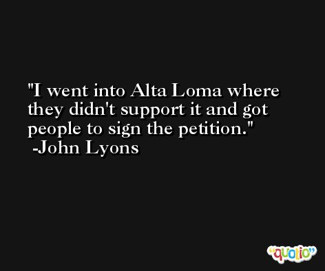 I went into Alta Loma where they didn't support it and got people to sign the petition. -John Lyons