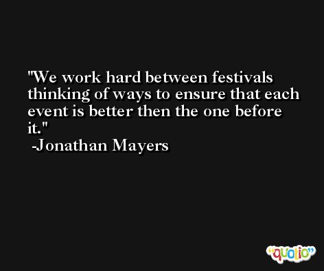 We work hard between festivals thinking of ways to ensure that each event is better then the one before it. -Jonathan Mayers