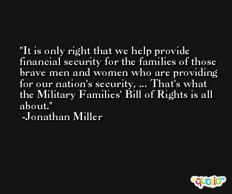 It is only right that we help provide financial security for the families of those brave men and women who are providing for our nation's security, ... That's what the Military Families' Bill of Rights is all about. -Jonathan Miller