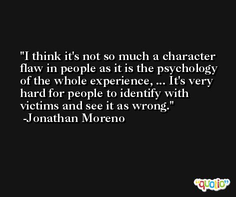 I think it's not so much a character flaw in people as it is the psychology of the whole experience, ... It's very hard for people to identify with victims and see it as wrong. -Jonathan Moreno