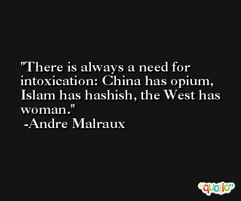 There is always a need for intoxication: China has opium, Islam has hashish, the West has woman. -Andre Malraux