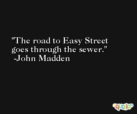 The road to Easy Street goes through the sewer. -John Madden