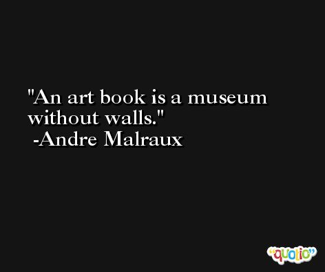 An art book is a museum without walls. -Andre Malraux