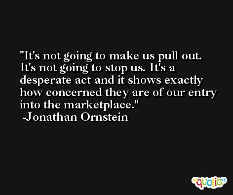 It's not going to make us pull out. It's not going to stop us. It's a desperate act and it shows exactly how concerned they are of our entry into the marketplace. -Jonathan Ornstein