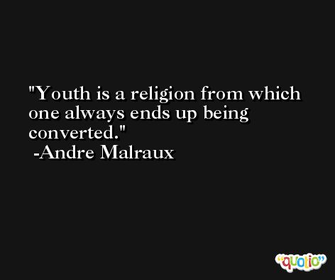 Youth is a religion from which one always ends up being converted. -Andre Malraux