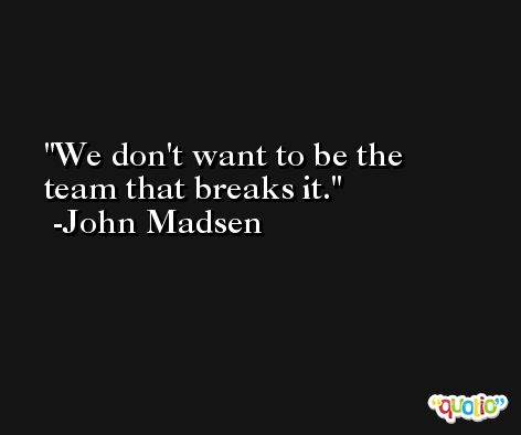 We don't want to be the team that breaks it. -John Madsen