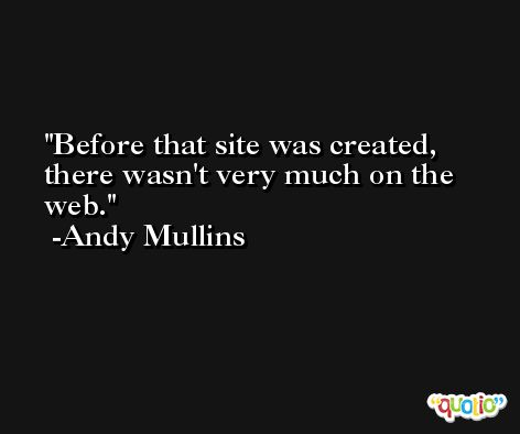Before that site was created, there wasn't very much on the web. -Andy Mullins