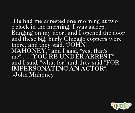 He had me arrested one morning at two o'clock in the morning. I was asleep. Banging on my door, and I opened the door and these big, burly Chicago coppers were there, and they said, 'JOHN MAHONEY,' and I said, 'yes, that's me'... . 'YOU'RE UNDER ARREST' and I said, 'what for' and they said 'FOR IMPERSONATING AN ACTOR'. -John Mahoney
