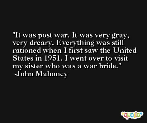 It was post war. It was very gray, very dreary. Everything was still rationed when I first saw the United States in 1951. I went over to visit my sister who was a war bride. -John Mahoney