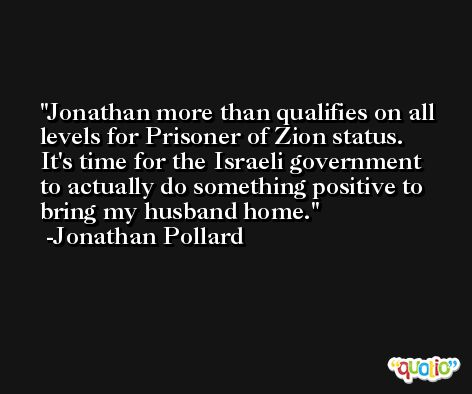 Jonathan more than qualifies on all levels for Prisoner of Zion status. It's time for the Israeli government to actually do something positive to bring my husband home. -Jonathan Pollard