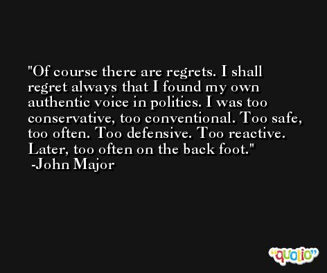 Of course there are regrets. I shall regret always that I found my own authentic voice in politics. I was too conservative, too conventional. Too safe, too often. Too defensive. Too reactive. Later, too often on the back foot. -John Major