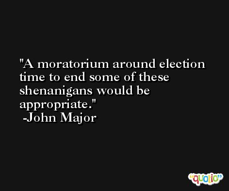 A moratorium around election time to end some of these shenanigans would be appropriate. -John Major