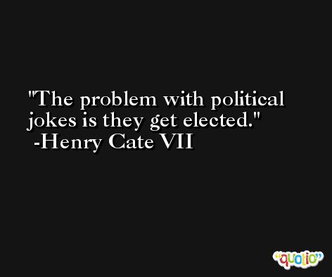 The problem with political jokes is they get elected. -Henry Cate VII