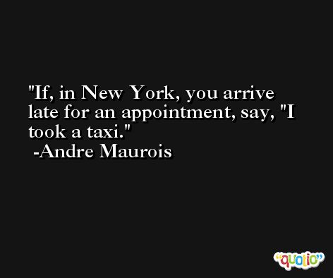 If, in New York, you arrive late for an appointment, say, 'I took a taxi. -Andre Maurois