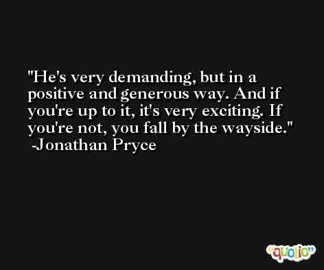 He's very demanding, but in a positive and generous way. And if you're up to it, it's very exciting. If you're not, you fall by the wayside. -Jonathan Pryce