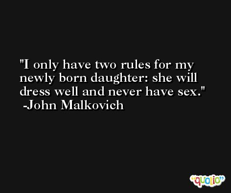 I only have two rules for my newly born daughter: she will dress well and never have sex. -John Malkovich