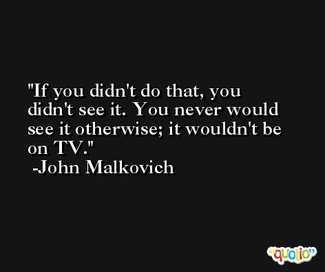 If you didn't do that, you didn't see it. You never would see it otherwise; it wouldn't be on TV. -John Malkovich
