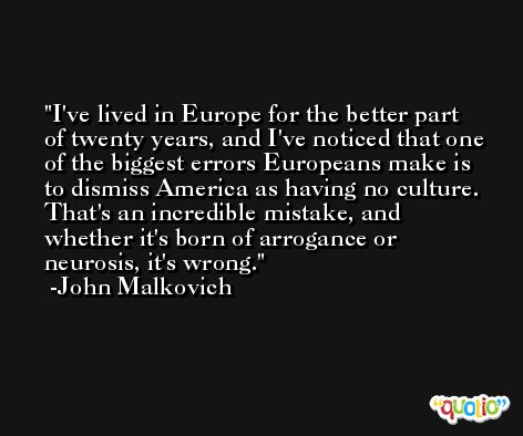 I've lived in Europe for the better part of twenty years, and I've noticed that one of the biggest errors Europeans make is to dismiss America as having no culture. That's an incredible mistake, and whether it's born of arrogance or neurosis, it's wrong. -John Malkovich