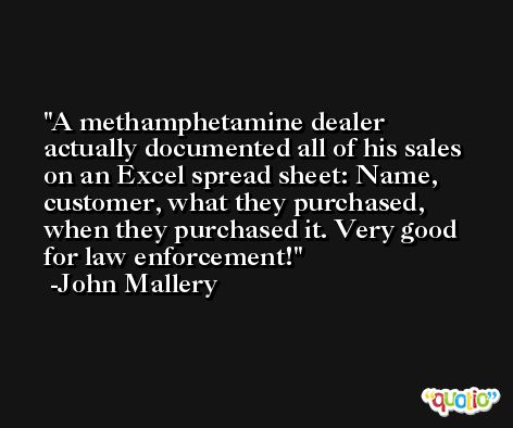 A methamphetamine dealer actually documented all of his sales on an Excel spread sheet: Name, customer, what they purchased, when they purchased it. Very good for law enforcement! -John Mallery