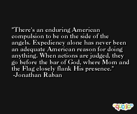 There's an enduring American compulsion to be on the side of the angels. Expediency alone has never been an adequate American reason for doing anything. When actions are judged, they go before the bar of God, where Mom and the Flag closely flank His presence. -Jonathan Raban