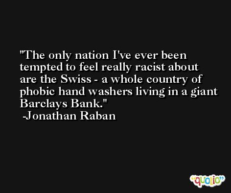 The only nation I've ever been tempted to feel really racist about are the Swiss - a whole country of phobic hand washers living in a giant Barclays Bank. -Jonathan Raban