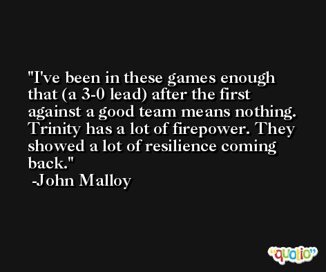 I've been in these games enough that (a 3-0 lead) after the first against a good team means nothing. Trinity has a lot of firepower. They showed a lot of resilience coming back. -John Malloy