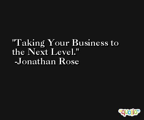 Taking Your Business to the Next Level. -Jonathan Rose