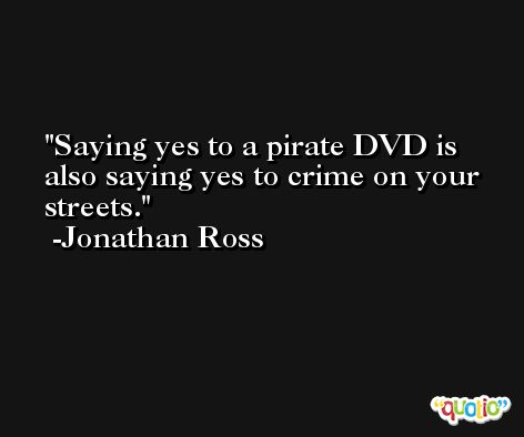 Saying yes to a pirate DVD is also saying yes to crime on your streets. -Jonathan Ross