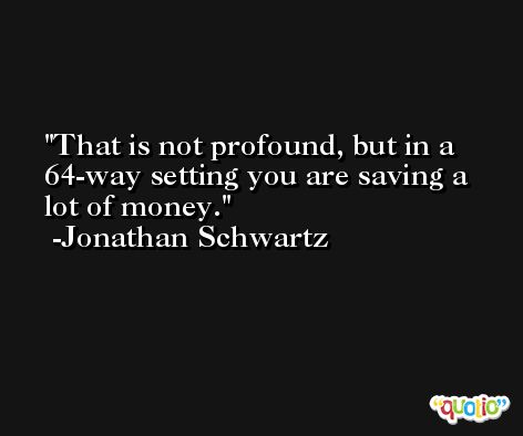 That is not profound, but in a 64-way setting you are saving a lot of money. -Jonathan Schwartz