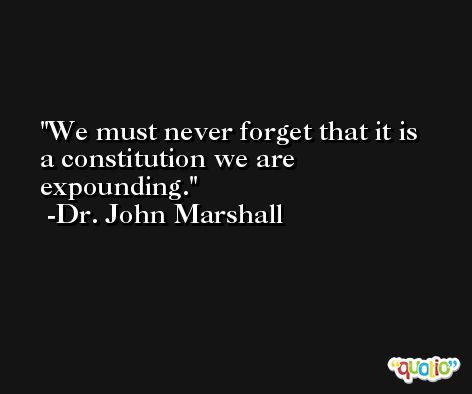 We must never forget that it is a constitution we are expounding. -Dr. John Marshall